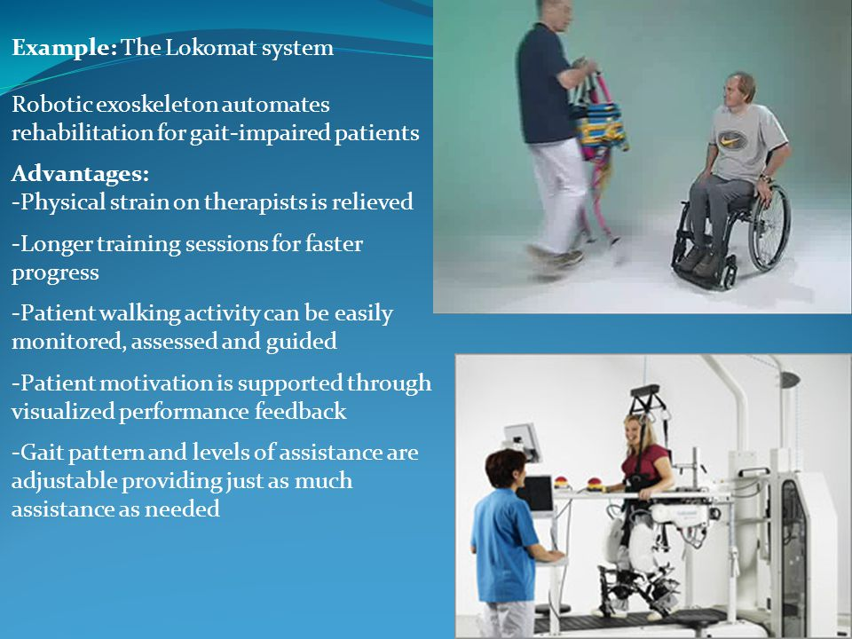 Example: The Lokomat system Robotic exoskeleton automates rehabilitation for gait-impaired patients Advantages: -Physical strain on therapists is reli