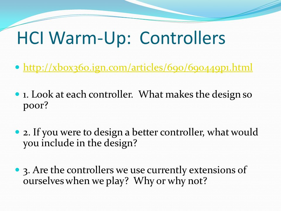 HCI Warm-Up: Controllers http://xbox360.ign.com/articles/690/690449p1.html 1. Look at each controller. What makes the design so poor? 2. If you were t