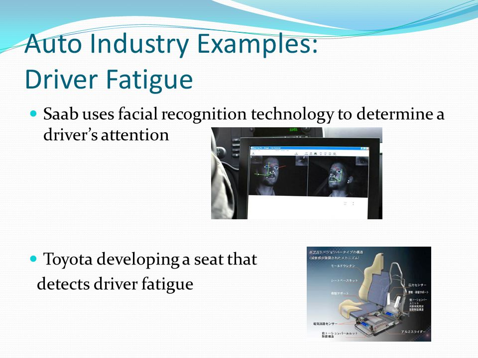 Auto Industry Examples: Driver Fatigue Saab uses facial recognition technology to determine a drivers attention Toyota developing a seat that detects