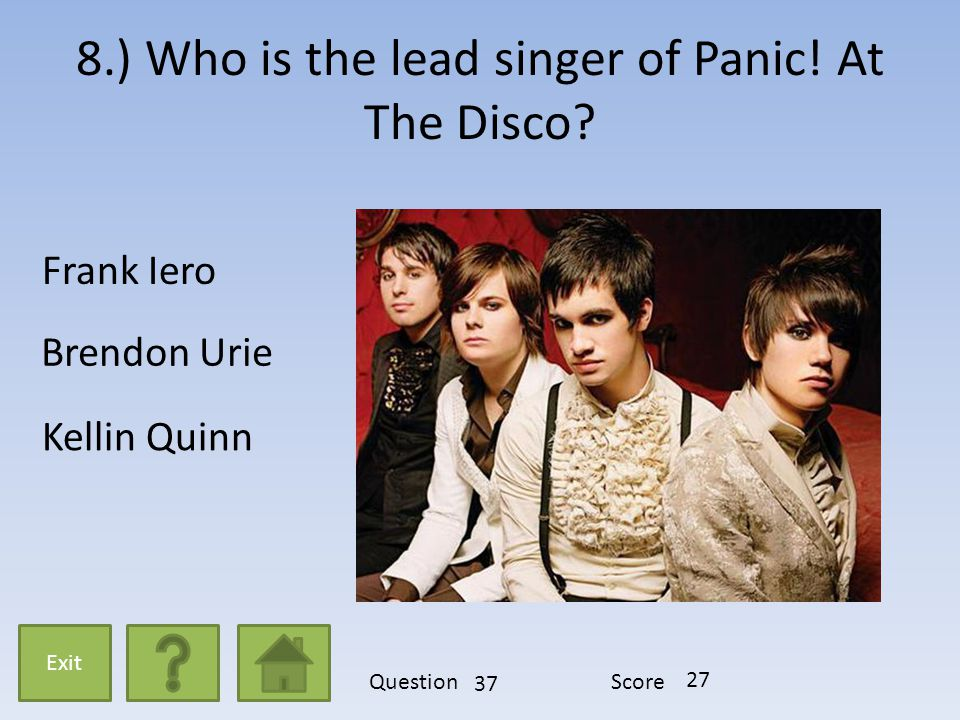8.) Who is the lead singer of Panic! At The Disco? Frank Iero Brendon Urie Kellin Quinn Exit QuestionScore 37 27