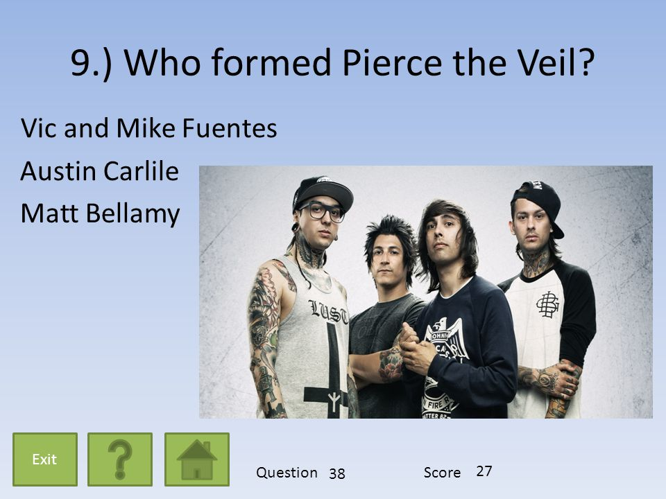 9.) Who formed Pierce the Veil? Vic and Mike Fuentes Austin Carlile Matt Bellamy Exit QuestionScore 38 27