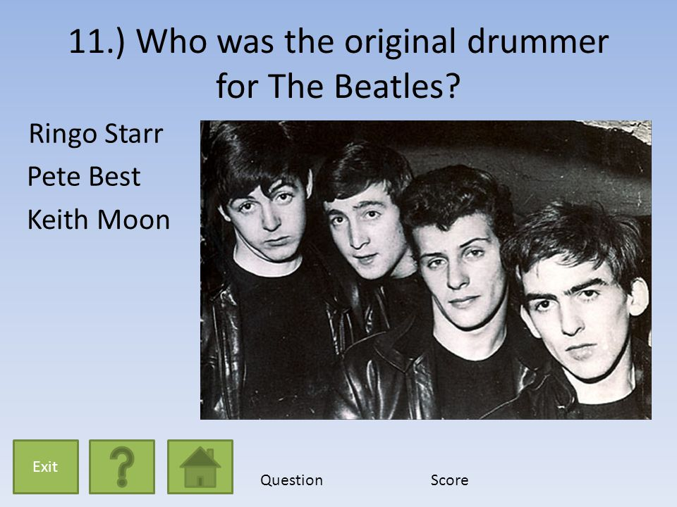 11.) Who was the original drummer for The Beatles? Ringo Starr Pete Best Keith Moon Exit QuestionScore