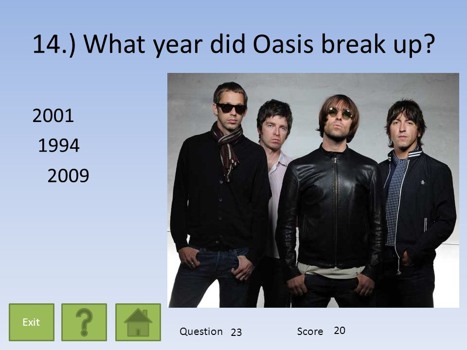 14.) What year did Oasis break up? 2001 1994 2009 Exit QuestionScore 23 20