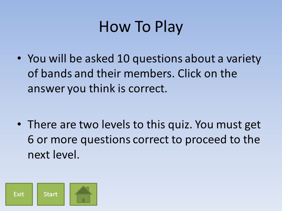 How To Play You will be asked 10 questions about a variety of bands and their members. Click on the answer you think is correct. There are two levels