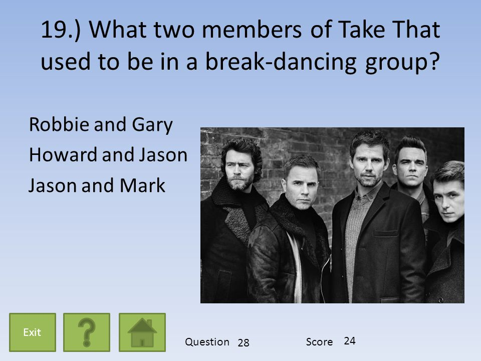 19.) What two members of Take That used to be in a break-dancing group? Robbie and Gary Howard and Jason Jason and Mark Exit QuestionScore 28 24