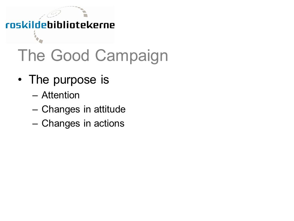 The Good Campaign The purpose is –Attention –Changes in attitude –Changes in actions