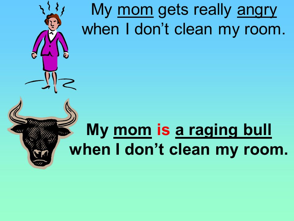a beast a bear things that are angry are angry a raging bull My mom gets really angry when I dont clean my room. USE IS. DO NOT USE LIKE OR AS.