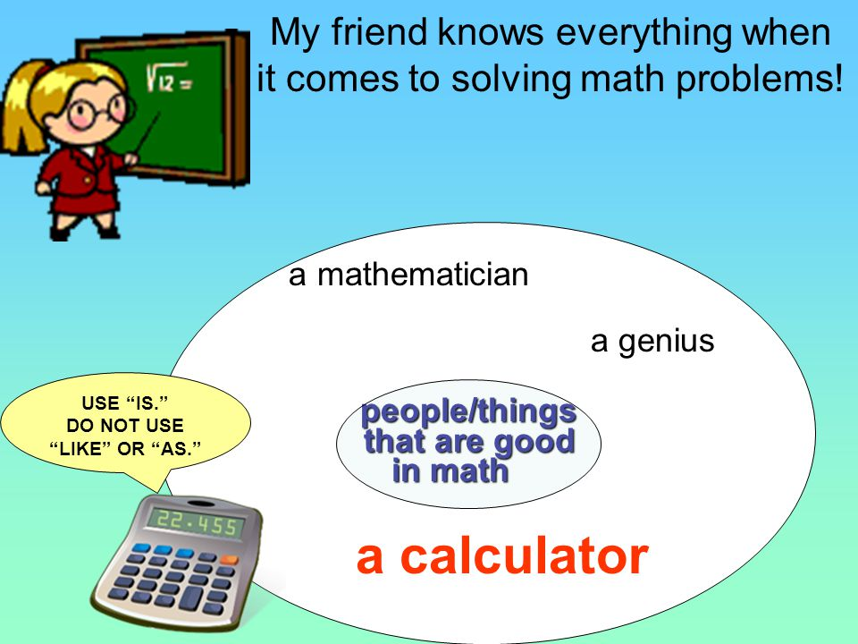My friend is a genius when it comes to solving math problems. My friend knows everything when it comes to solving math problems!