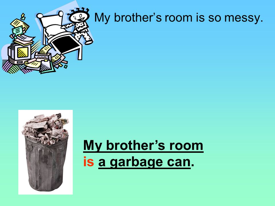 a junkyard a pig pen things that are messy are messy a garbage can My brothers room is so messy. USE IS. DO NOT USE LIKE OR AS.