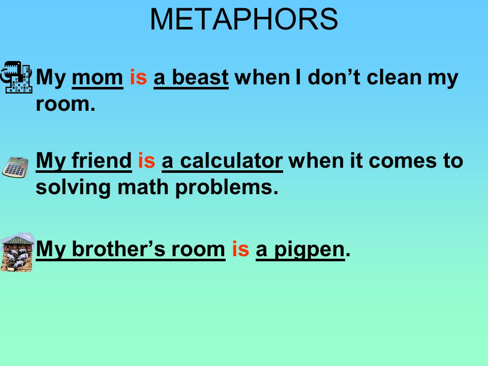 METAPHOR A SENTENCE OR PHRASE THAT COMPARES TWO UNLIKE THINGS, IS BY SAYING THAT ONE THING IS SOMETHING ELSE.
