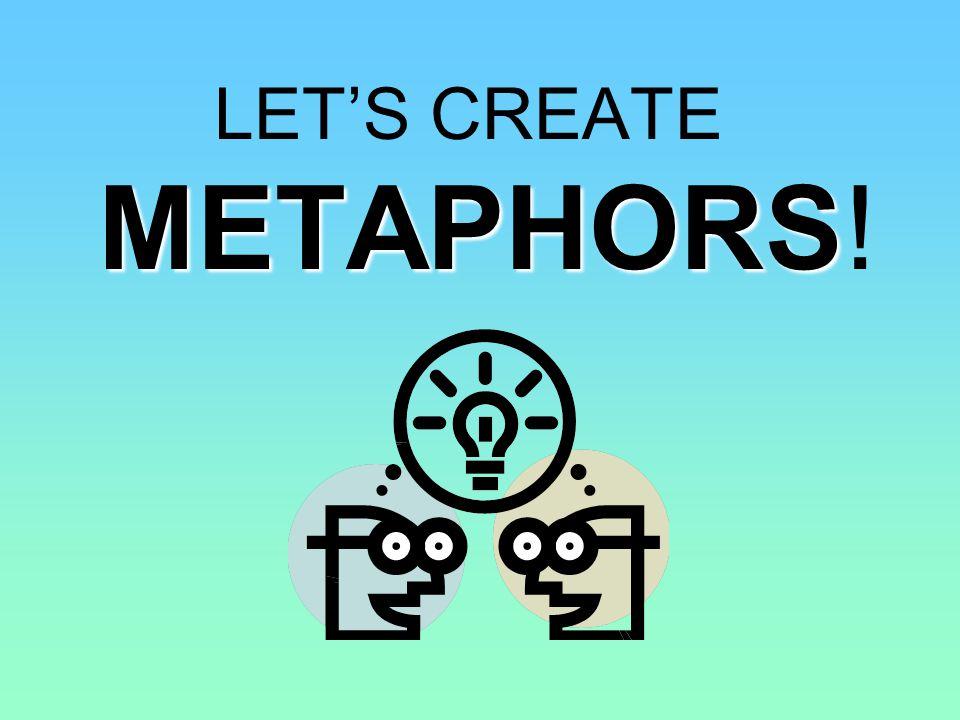 METAPHORS LETS CREATE METAPHORS!