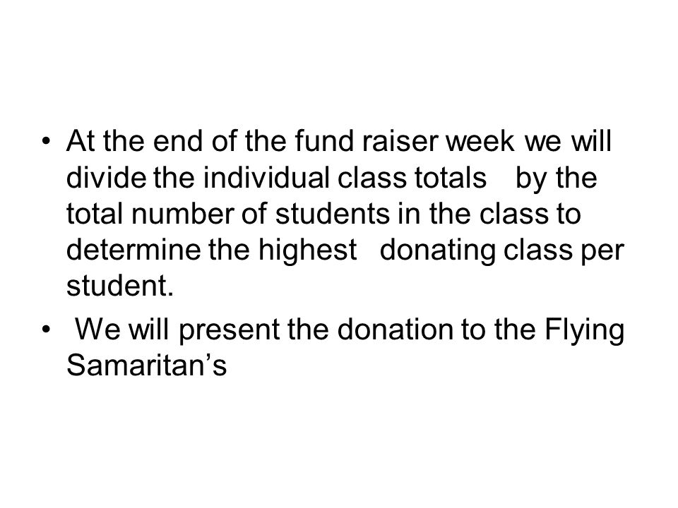 At the end of the fund raiser week we will divide the individual class totals by the total number of students in the class to determine the highest donating class per student.