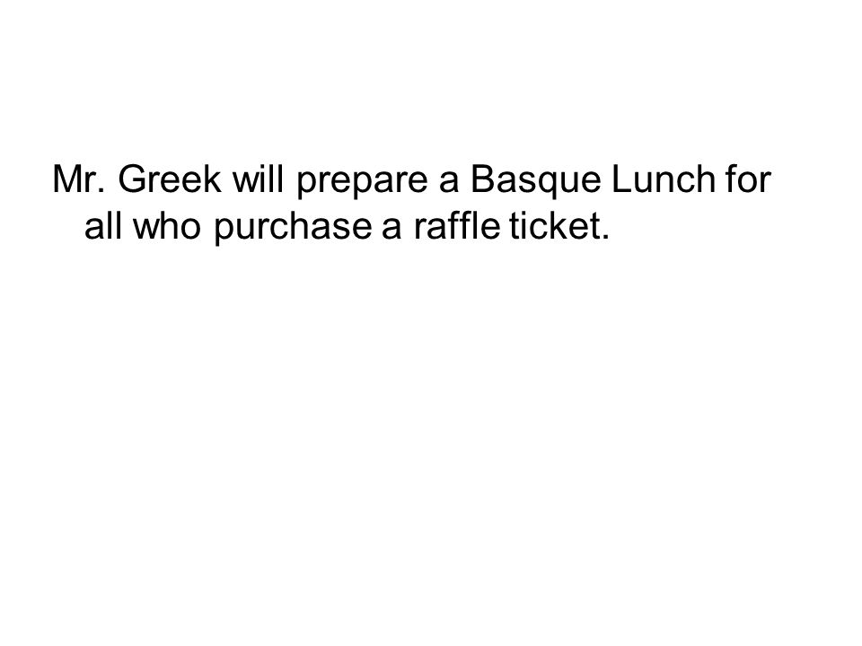 Mr. Greek will prepare a Basque Lunch for all who purchase a raffle ticket.