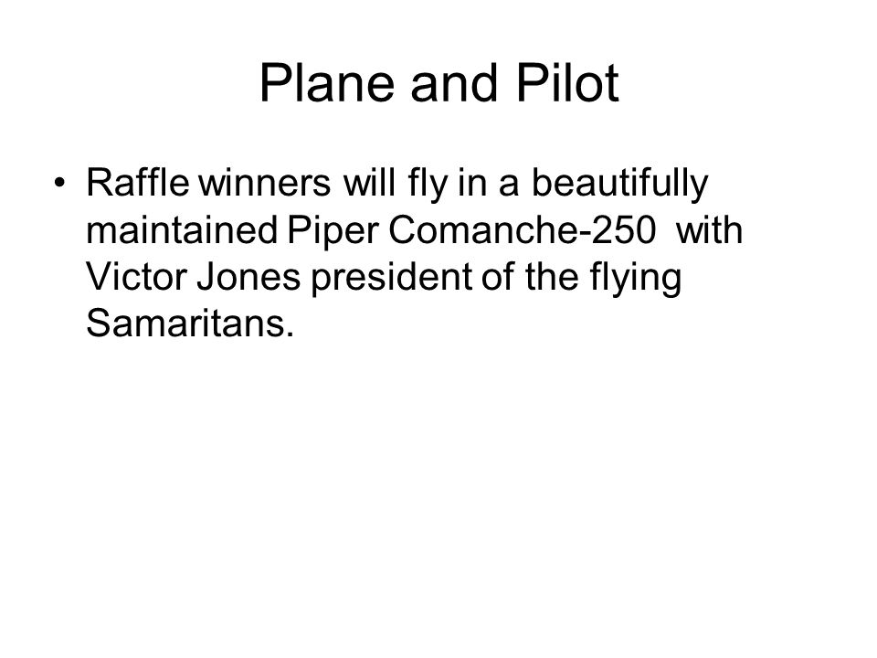 Plane and Pilot Raffle winners will fly in a beautifully maintained Piper Comanche-250 with Victor Jones president of the flying Samaritans.