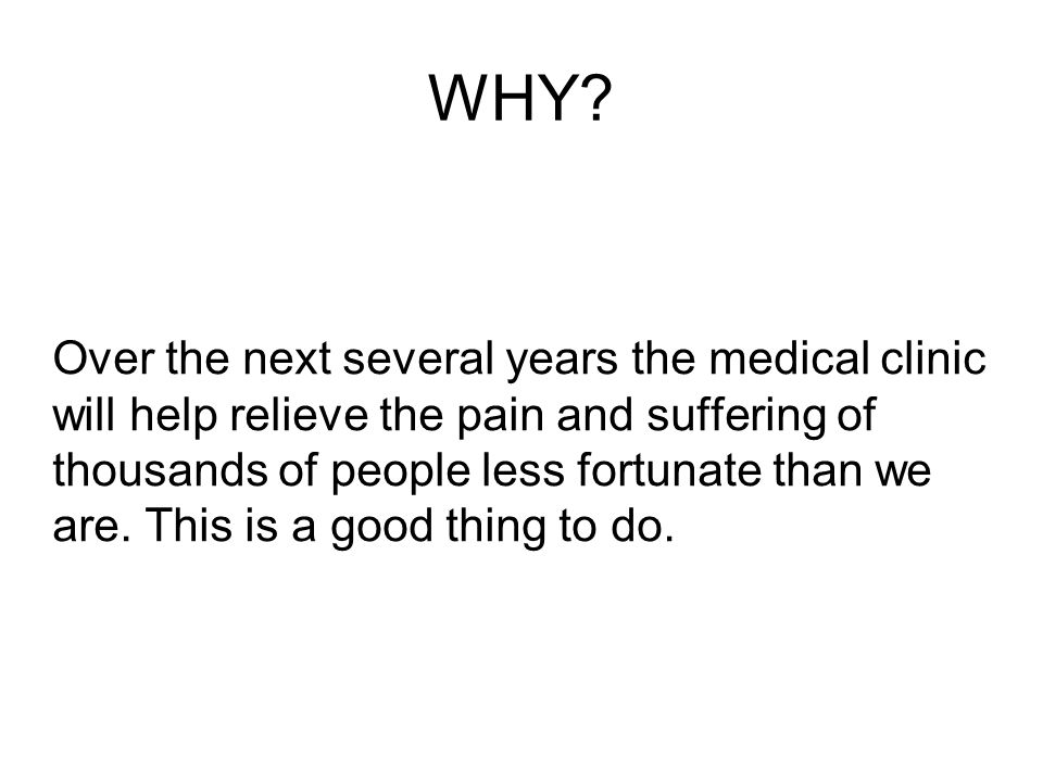 WHY? Over the next several years the medical clinic will help relieve the pain and suffering of thousands of people less fortunate than we are. This i