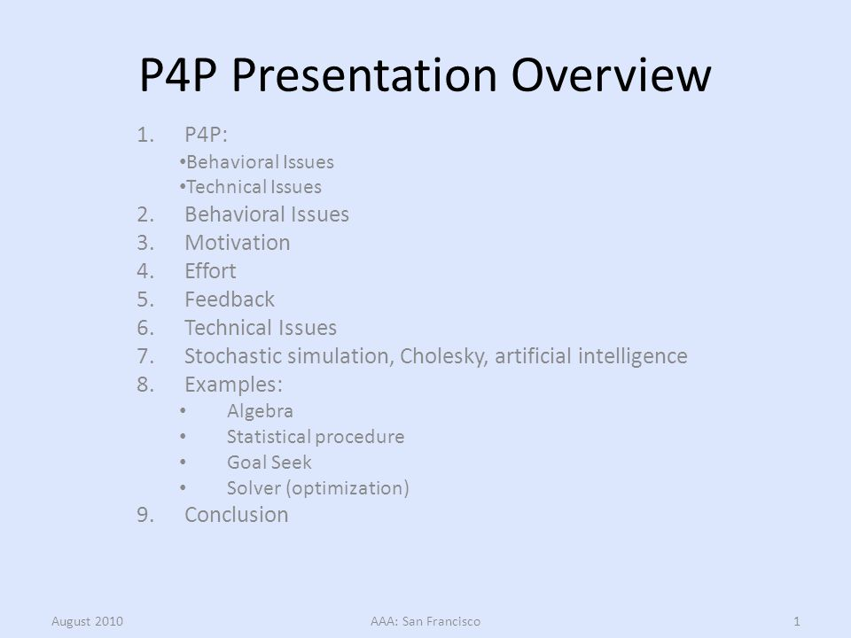 P4P Presentation Overview 1.P4P: Behavioral Issues Technical Issues 2.Behavioral Issues 3.Motivation 4.Effort 5.Feedback 6.Technical Issues 7.Stochastic simulation, Cholesky, artificial intelligence 8.Examples: Algebra Statistical procedure Goal Seek Solver (optimization) 9.Conclusion August 2010AAA: San Francisco1
