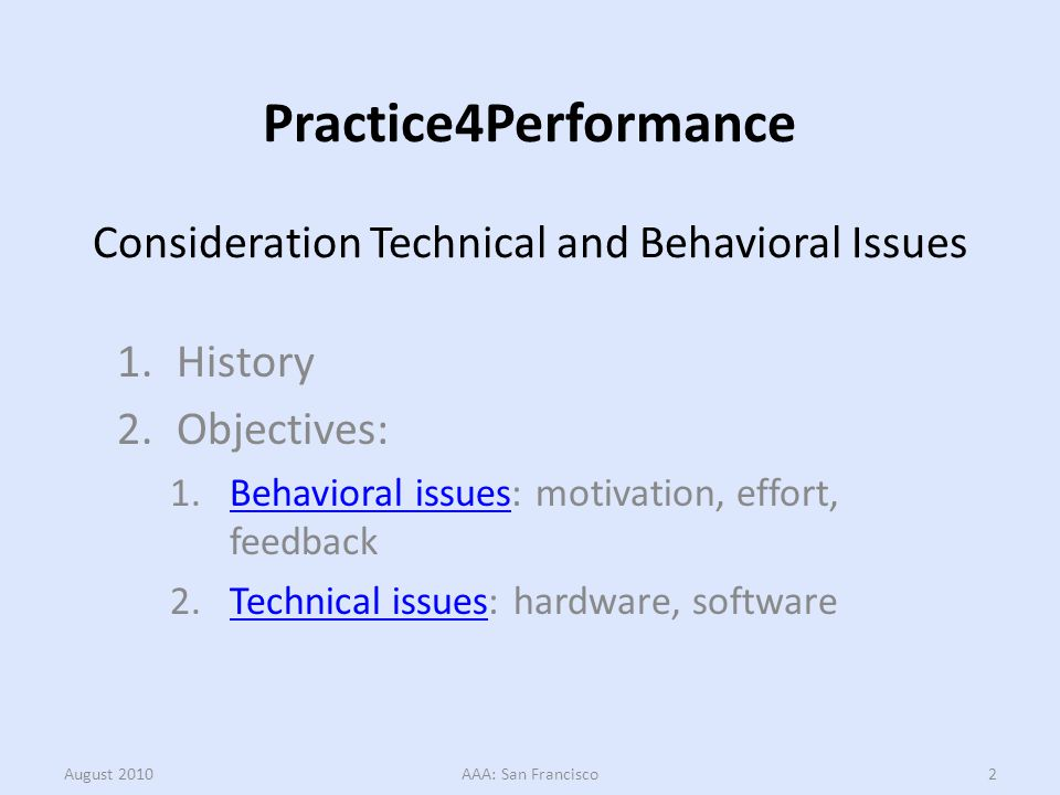 Practice4Performance Consideration Technical and Behavioral Issues 1.History 2.Objectives: 1.Behavioral issues: motivation, effort, feedbackBehavioral issues 2.Technical issues: hardware, softwareTechnical issues August 2010AAA: San Francisco2