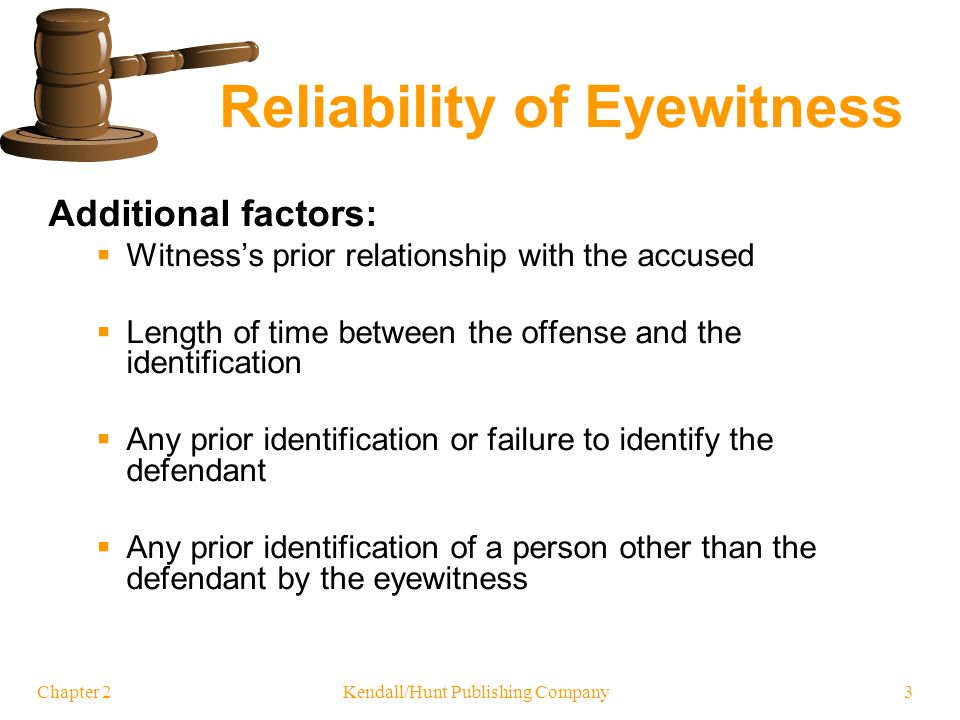 Chapter 2 Reliability of Eyewitness Additional factors: Witnesss prior relationship with the accused Length of time between the offense and the identi