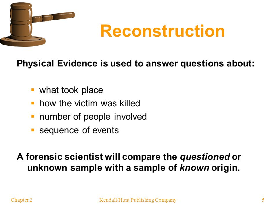 Chapter 2 Kendall/Hunt Publishing Company 5 Reconstruction Physical Evidence is used to answer questions about: what took place how the victim was kil