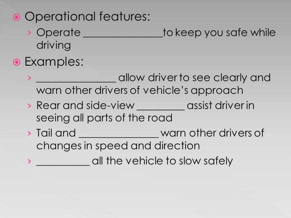 Operational features: Operate _______________to keep you safe while driving Examples: _______________ allow driver to see clearly and warn other drive