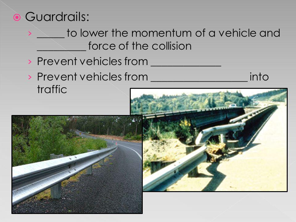 Guardrails: _____ to lower the momentum of a vehicle and _________ force of the collision Prevent vehicles from _____________ Prevent vehicles from __