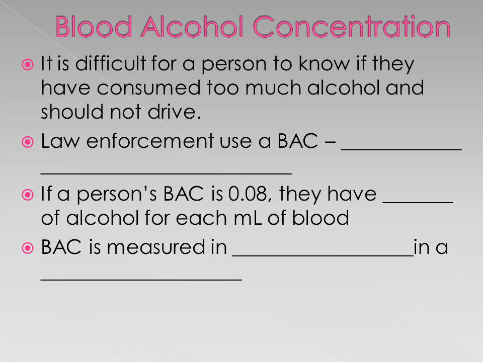 It is difficult for a person to know if they have consumed too much alcohol and should not drive. Law enforcement use a BAC – ____________ ___________