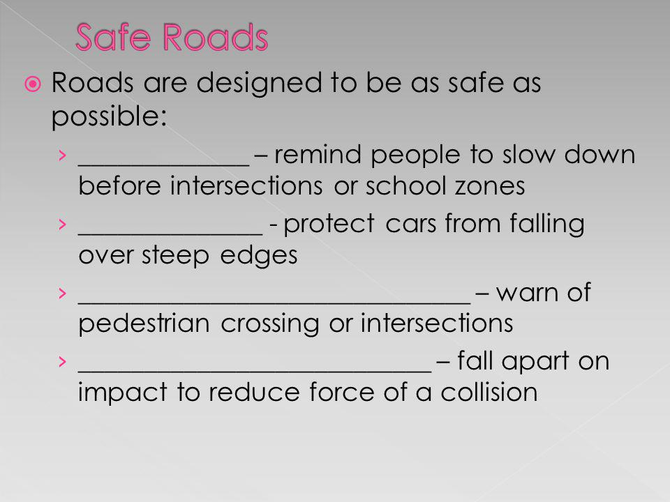 Roads are designed to be as safe as possible: _____________ – remind people to slow down before intersections or school zones ______________ - protect