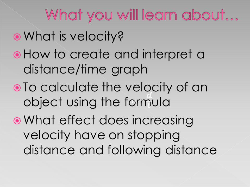 What is velocity? How to create and interpret a distance/time graph To calculate the velocity of an object using the formula What effect does increasi