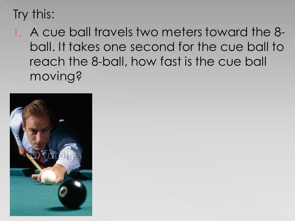 Try this: 1. A cue ball travels two meters toward the 8- ball. It takes one second for the cue ball to reach the 8-ball, how fast is the cue ball movi
