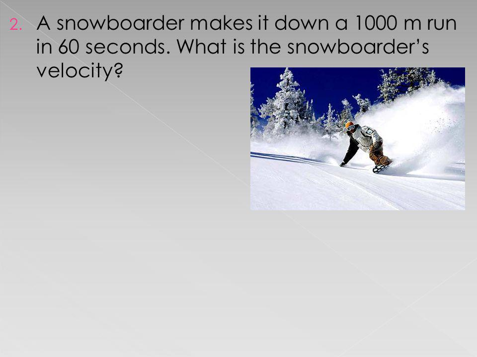 2. A snowboarder makes it down a 1000 m run in 60 seconds. What is the snowboarders velocity?