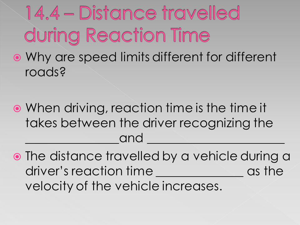 Why are speed limits different for different roads? When driving, reaction time is the time it takes between the driver recognizing the ______________