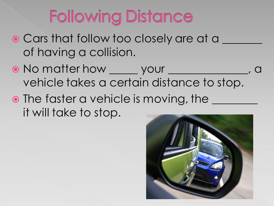 Cars that follow too closely are at a _______ of having a collision. No matter how _____ your ______________, a vehicle takes a certain distance to st
