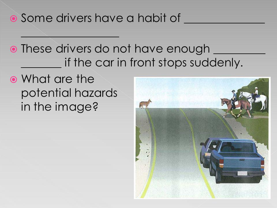 Some drivers have a habit of ______________ _________________ These drivers do not have enough _________ _______ if the car in front stops suddenly. W