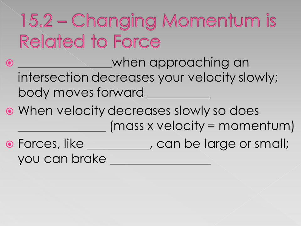_______________when approaching an intersection decreases your velocity slowly; body moves forward __________ When velocity decreases slowly so does _