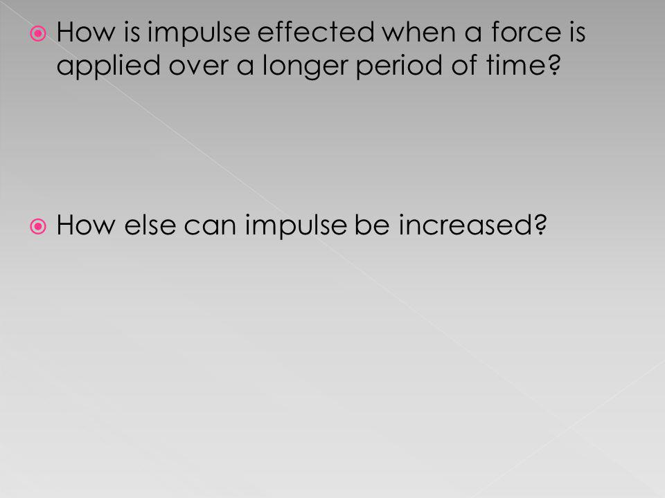 How is impulse effected when a force is applied over a longer period of time? How else can impulse be increased?