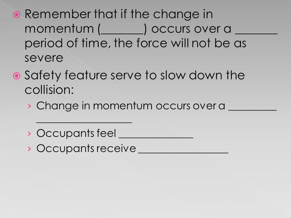 Remember that if the change in momentum (_______) occurs over a _______ period of time, the force will not be as severe Safety feature serve to slow d