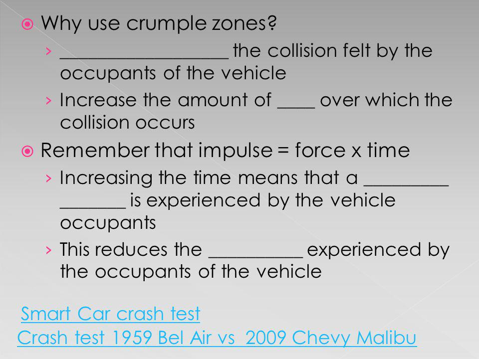 Why use crumple zones? __________________ the collision felt by the occupants of the vehicle Increase the amount of ____ over which the collision occu