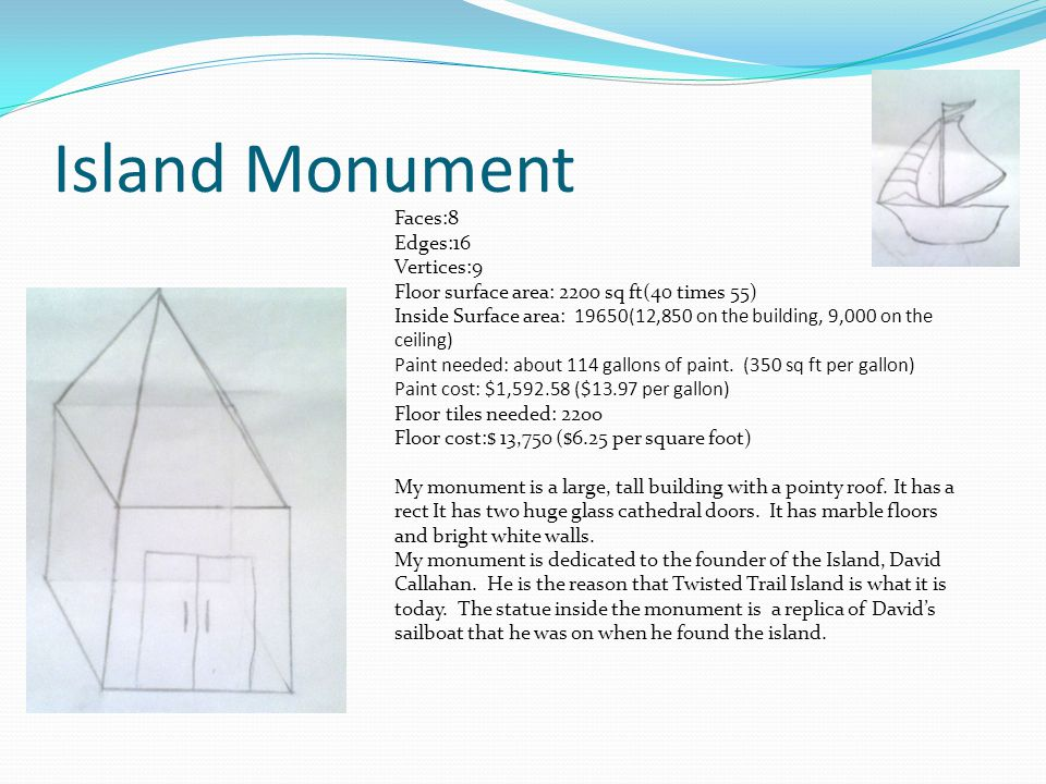 Island Monument Faces:8 Edges:16 Vertices:9 Floor surface area: 2200 sq ft(40 times 55) Inside Surface area: 19650(12,850 on the building, 9,000 on th