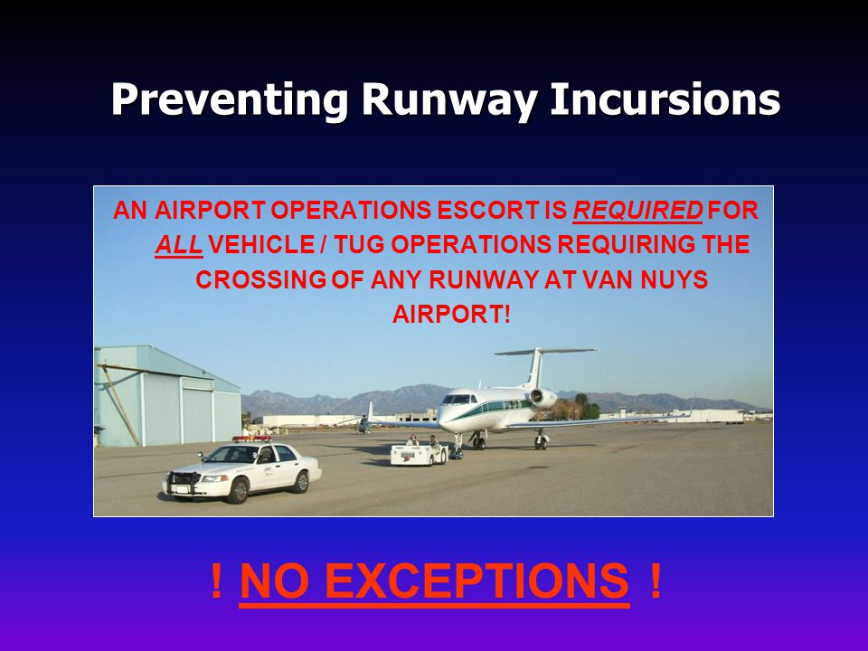 Preventing Runway Incursions AN AIRPORT OPERATIONS ESCORT IS REQUIRED FOR ALL VEHICLE / TUG OPERATIONS REQUIRING THE CROSSING OF ANY RUNWAY AT VAN NUYS AIRPORT.