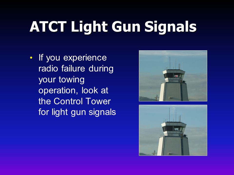 ATCT Light Gun Signals If you experience radio failure during your towing operation, look at the Control Tower for light gun signals