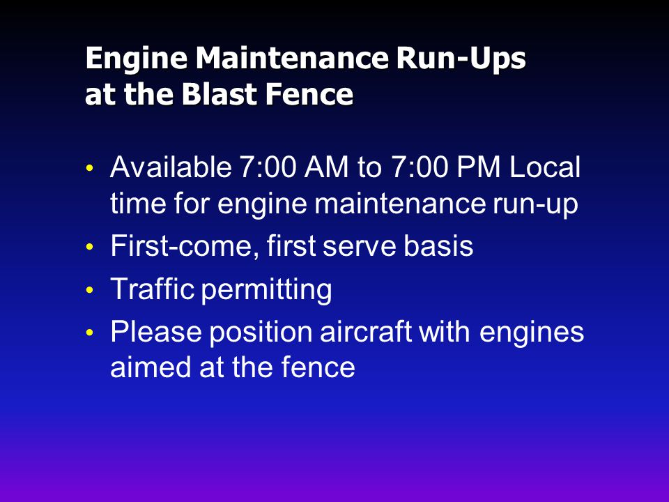 Engine Maintenance Run-Ups at the Blast Fence Available 7:00 AM to 7:00 PM Local time for engine maintenance run-up First-come, first serve basis Traffic permitting Please position aircraft with engines aimed at the fence