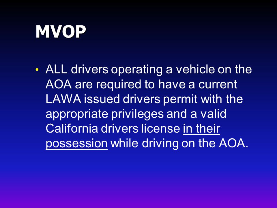 MVOP ALL drivers operating a vehicle on the AOA are required to have a current LAWA issued drivers permit with the appropriate privileges and a valid California drivers license in their possession while driving on the AOA.