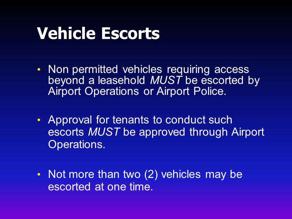 Vehicle Escorts Non permitted vehicles requiring access beyond a leasehold MUST be escorted by Airport Operations or Airport Police.