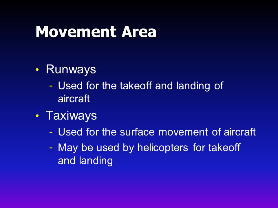 Movement Area Runways - Used for the takeoff and landing of aircraft Taxiways - Used for the surface movement of aircraft - May be used by helicopters for takeoff and landing