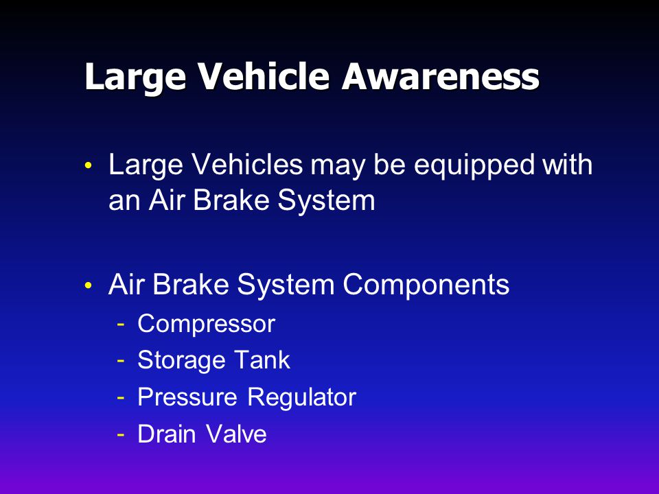 Large Vehicle Awareness Large Vehicles may be equipped with an Air Brake System Air Brake System Components - Compressor - Storage Tank - Pressure Regulator - Drain Valve