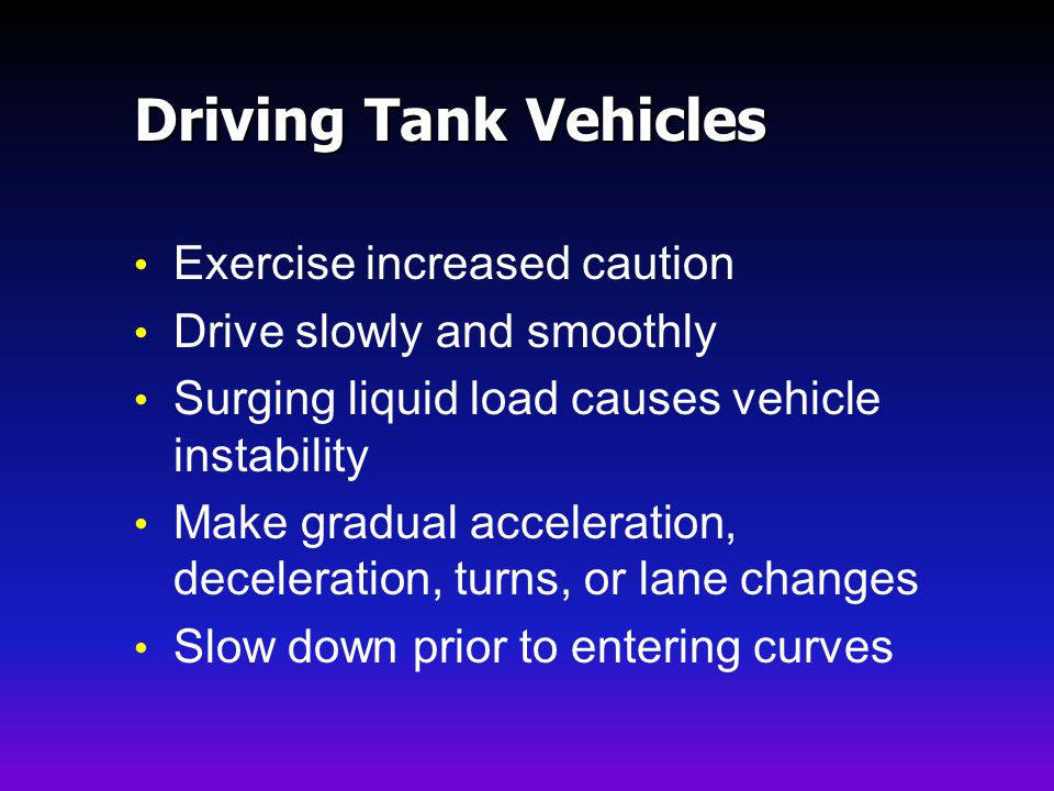 Driving Tank Vehicles Exercise increased caution Drive slowly and smoothly Surging liquid load causes vehicle instability Make gradual acceleration, deceleration, turns, or lane changes Slow down prior to entering curves