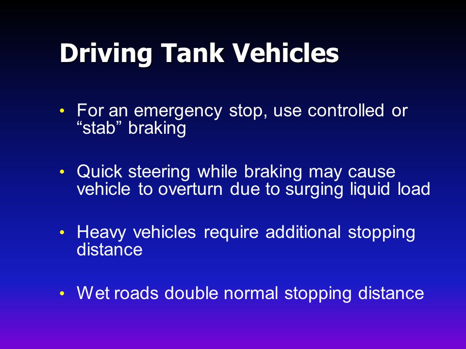 Driving Tank Vehicles For an emergency stop, use controlled or stab braking Quick steering while braking may cause vehicle to overturn due to surging liquid load Heavy vehicles require additional stopping distance Wet roads double normal stopping distance