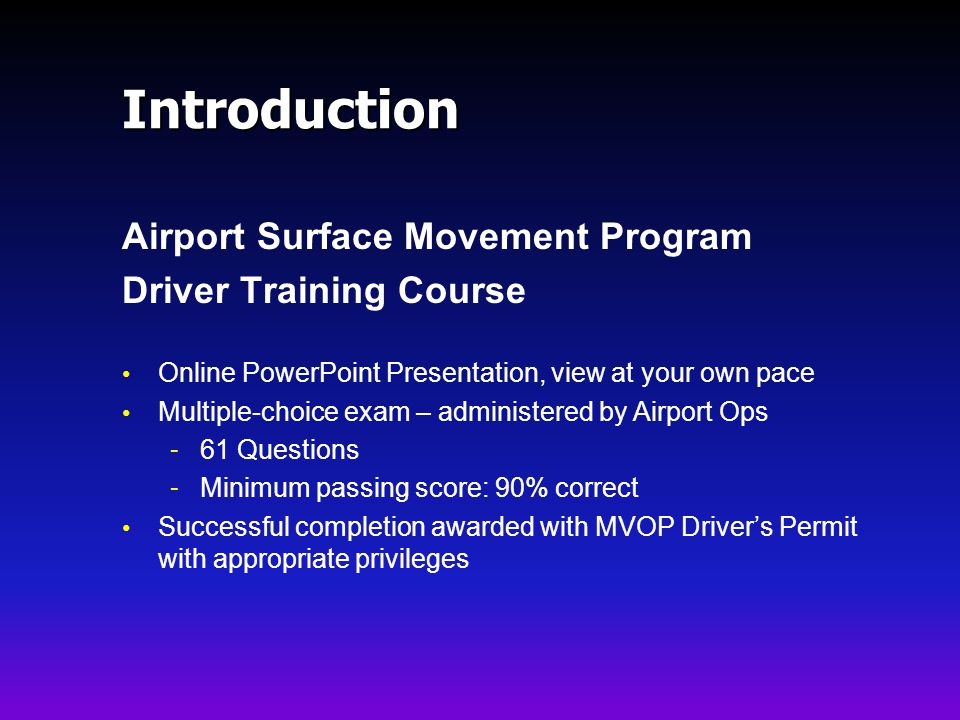 Introduction Airport Surface Movement Program Driver Training Course Online PowerPoint Presentation, view at your own pace Multiple-choice exam – administered by Airport Ops - 61 Questions - Minimum passing score: 90% correct Successful completion awarded with MVOP Drivers Permit with appropriate privileges