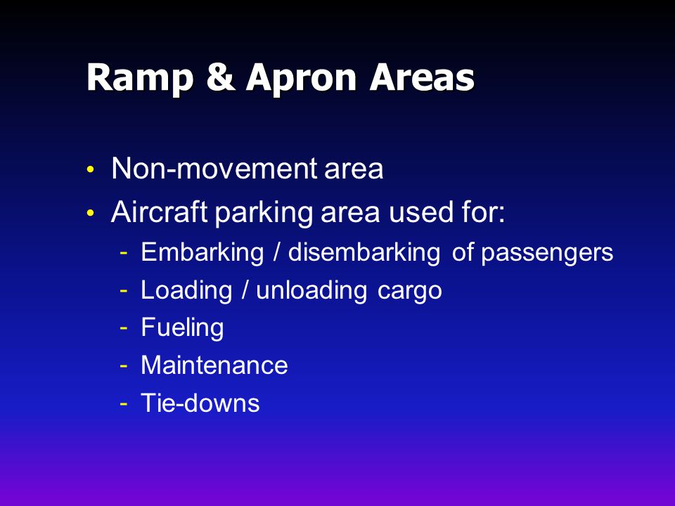 Ramp & Apron Areas Non-movement area Aircraft parking area used for: - Embarking / disembarking of passengers - Loading / unloading cargo - Fueling - Maintenance - Tie-downs