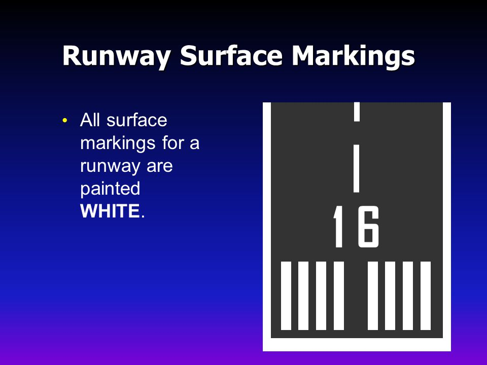 Runway Surface Markings All surface markings for a runway are painted WHITE. 1 6